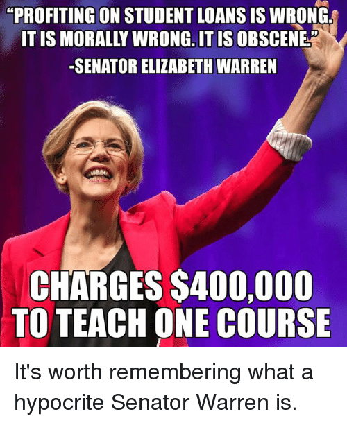 "Senations: ""PROFITING ON STUDENT LOANS IS WRONG  ONG, IT IS  -SENATOR ELIZABETH WARREN  CHARGES S400,000  TO TEACH ONE COURSE It's worth remembering what a hypocrite Senator Warren is."