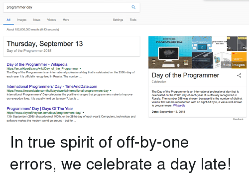 Computers, News, and True: programmer day  All  Images  News VideosMore  Settings  Tools  About 152,000,000 results (0.43 seconds)  13 SEPTEMBER  Thursday, September 13  Day of the Programmer 2018  Day of the Programmer - Wikipedia  https:/len.wikipedia.org/wiki/Day_of_the_Programmer  The Day of the Programmer is an international professional day that is celebrated on the 256th day of  each year It is officially recognized in Russia. The number...  More images  Day of the Programmer  Celebration  International Programmers' Day - TimeAndDate.com  https://www.timeanddate.com/holidays/world/international-programmers-day  International Programmers' Day celebrates the positive changes that programmers make to improve  our everyday lives. It is usually held on January 7, but is.  The Day of the Programmer is an international professional day that is  celebrated on the 256th day of each year. It is officially recognized in  Russia. The number 256 was chosen because it is the number of distinct  values that can be represented with an eight-bit byte, a value well-known  to programmers. Wikipedia  Programmers' Day | Days Of The Year  https://www.daysoftheyear.com/days/programmers-dayl  13th September (256th (hexadecimal 100th, or the 28th) day of each year)] Computers, technology and  software makes the modern world go around but for  Date: September 13, 2018  Feedback In true spirit of off-by-one errors, we celebrate a day late!
