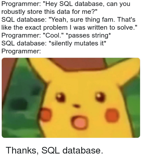 """sql: Programmer: """"Hey SQL database, can you  robustly store this data for me?""""  SQL database: """"Yeah, sure thing fam. That's  like the exact problem I was written to solve.""""  Programmer: """"Cool."""" *passes string  SQL database: """"silently mutates it  Programmer. Thanks, SQL database."""