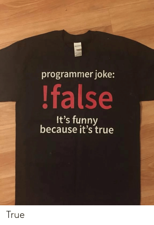 Funny, True, and Joke: programmer joke:  !false  It's funny  because it's true True