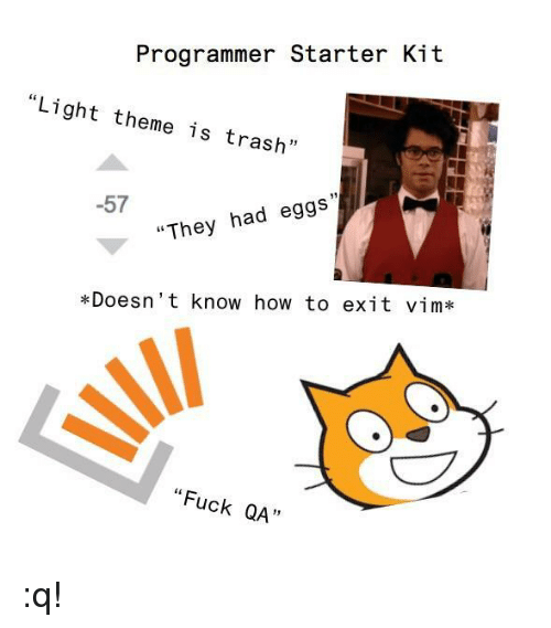 "Trash, Fuck, and How To: Programmer Starter Kit  ""Light theme is trash""  -57  ""They had eggs  *Doesn't know how to exit vim*  ""Fuck QA""  QA :q!"