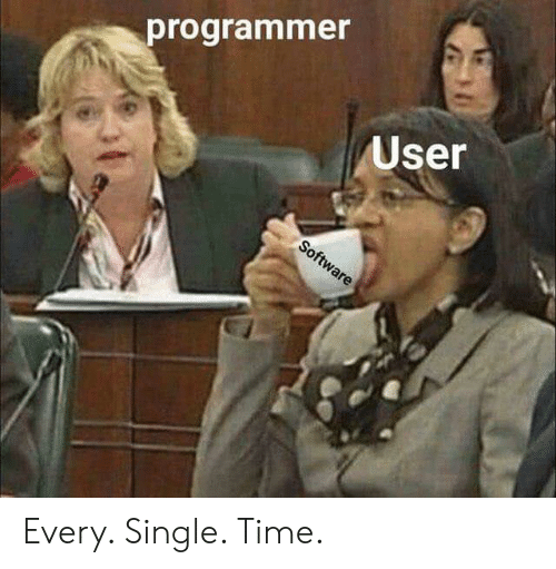 Time, Single, and Software: programmer  User  Software Every. Single. Time.