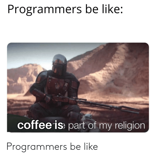 Religion: Programmers be like:  coffee is part of my religion Programmers be like