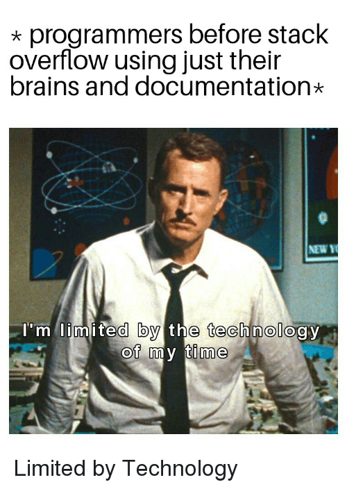 Brains, Limited, and Technology: *programmers before stack  overflow using just their  brains and documentation*  NEW Y  'm limited by the technology  OT amy time Limited by Technology