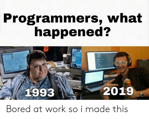 Bored, Work, and Bored at Work: Programmers, what  happened?  2019  1993 Bored at work so i made this