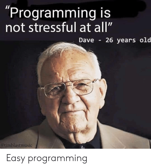 """Old, Programming, and Easy: """"Programming is  not stressful at all""""  Dave  26 years old  @timblastmusic Easy programming"""
