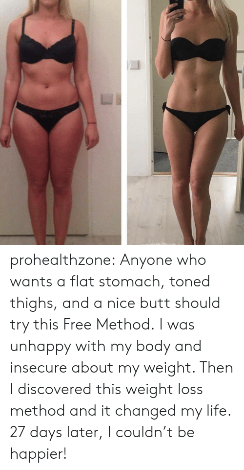 thighs: prohealthzone: Anyone who wants a flat stomach, toned thighs, and a nice butt should try this Free Method. I was unhappy with my body and insecure about my weight. Then I discovered this weight loss method and it changed my life. 27 days later, I couldn't be happier!