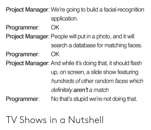 database: Project Manager: We're going to build a facial-recognition  application.  Programmer: OK  Project Manager: People will put in a photo, and it will  search a database for matching faces.  Programmer: OK  Project Manager: And while it's doing that, it should flash  up, on screen, a slide show featuring  hundreds of other random faces which  definitely aren't a match  Programmer No that's stupid we're not doing that TV Shows in a Nutshell