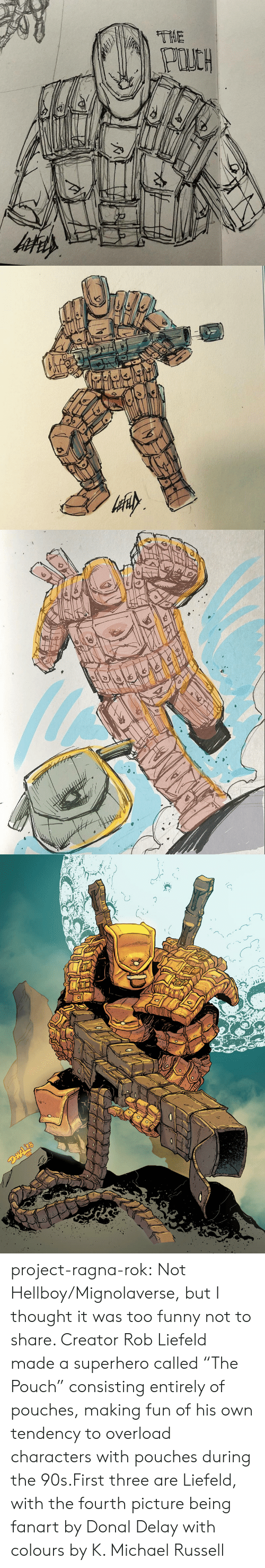 "Funny, Superhero, and Tumblr: project-ragna-rok:  Not Hellboy/Mignolaverse, but I thought it was too funny not to share. Creator Rob Liefeld made a superhero called ""The Pouch"" consisting entirely of pouches, making fun of his own tendency to overload characters with pouches during the 90s.First three are Liefeld, with the fourth picture being fanart by Donal Delay with colours by K. Michael Russell"
