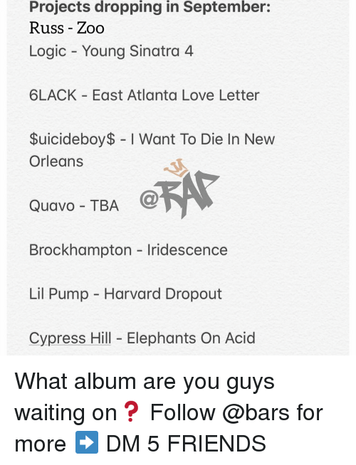 Quavo: Projects dropping in September:  Russ - Zoo  Logic Young Sinatra 4  6LACK East Atlanta Love Letter  $uicideboy$ I Want To Die In New  Orleans  Quavo - TBA  @  Brockhampton Iridescence  Lil Pump - Harvard Dropout  Cypress Hill Elephants On Acid What album are you guys waiting on❓ Follow @bars for more ➡️ DM 5 FRIENDS