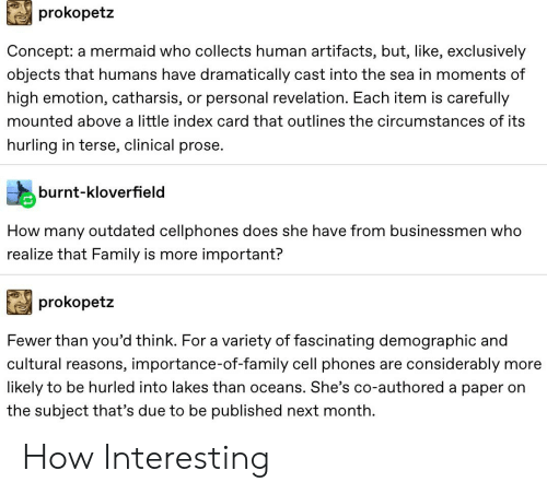 Family, Tumblr, and How: prokopetz  Concept: a mermaid who collects human artifacts, but, like, exclusively  objects that humans have dramatically cast into the sea in momentss of  high emotion, catharsis,  or personal revelation. Each item is carefully  mounted above a little index card that outlines the circumstances of its  hurling in terse, clinical prose.  burnt-kloverfield  How many outdated cellphones does she have from businessmen who  realize that Family is more important?  prokopetz  Fewer than you'd think. For a variety of fascinating demographic and  cultural reasons, importance-of-family cell phones  are considerably  more  likely to be hurled into lakes than oceans. She's co-authored a paper on  the subject that's due to be published next month How Interesting