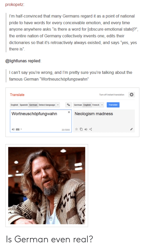 """urn: prokopetz:  I'm half-convinced that many Germans regard it as a point of national  pride to have words for every conceivable emotion, and every time  anyone anywhere asks 'is there a word for [obscure emotional state]?""""  the entire nation of Germany collectively invents one, edits their  dictionaries so that it's retroactively always existed, and says 'yes, yes  there is""""  @lightlunas replied  I can't say you're wrong, and I'm pretty sure you're talking about the  famous German """"Wortneuschöpfungswahn""""  urn off instant translation  Translate  English Spanish German Detect languageGerman Eglish French  Wortneuschöpfungwahn  Translate  Neologism madness Is German even real?"""