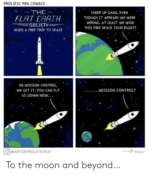 pen: PROLIFIC PEN COMICS  THE  CHEER UP GANG. EVEN  FLAT EARTH  SOCIETY  THOUGH IT APPEARS WE WERE  WRONG. AT LEAST WE WON  THIS FREE SPACE TOUR RIGHT?  WINS A FREE TRIP TO SPACE  OK MISSION CONTROL,  WE GET IT. YOU CAN FLY  MISSION CONTROL?  Us DOWN NOW. .  @ARTOFPROLIFICPEN  ৪ 2011 To the moon and beyond…