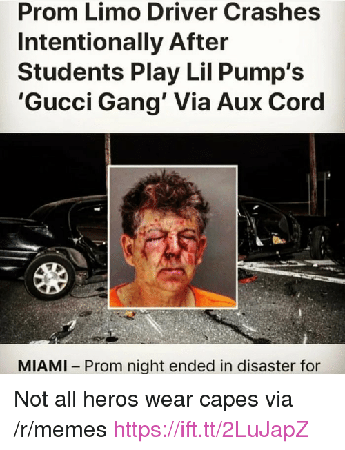 "Gucci, Memes, and Gang: Prom Limo Driver Crashes  Intentionally After  Students Play Lil Pump's  'Gucci Gang' Via Aux Coro  MIAMI Prom night ended in disaster for <p>Not all heros wear capes via /r/memes <a href=""https://ift.tt/2LuJapZ"">https://ift.tt/2LuJapZ</a></p>"