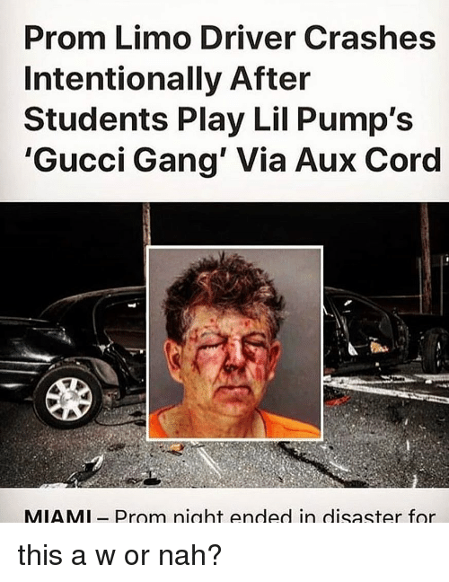 Gucci, Gang, and AUX Cord: Prom Limo Driver Crashes  Intentionally After  Students Play Lil Pump's  'Gucci Gang' Via Aux Cord  MIAMl- Prom night ended in disaster for this a w or nah?