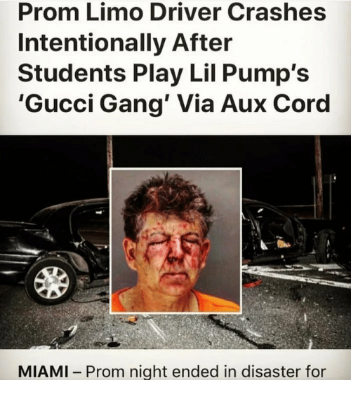 Gucci, Gang, and Miami: Prom Limo Driver Crashes  Intentionally After  Students Play Lil Pump's  'Gucci Gang' Via Aux Coro  MIAMI Prom night ended in disaster for