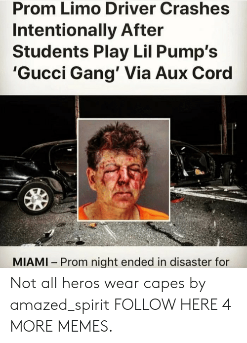 Dank, Gucci, and Memes: Prom Limo Driver Crashes  Intentionally After  Students Play Lil Pump's  'Gucci Gang' Via Aux Cord  MIAMI Prom night ended in disaster for Not all heros wear capes by amazed_spirit FOLLOW HERE 4 MORE MEMES.