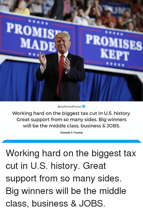 Business, History, and Jobs: PROMIS PROMISES  MADE  KEPT  @realDonaldTrump  Working hard on the biggest tax cut in U.S. history.  Great support from so many sides. Big winners  will be the middle class, business & JOBS.  Donald 3. Trump Working hard on the biggest tax cut in U.S. history. Great support from so many sides. Big winners will be the middle class, business & JOBS.