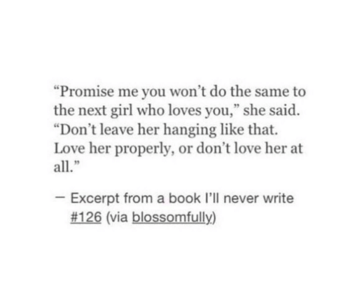 """Love, Book, and Girl: """"Promise me you won't do the same to  the next girl who loves you,"""" she said.  """"Don't leave her hanging like that.  Love her properly, or don't love her at  all.""""  - Excerpt from a book I'll never write  #126 (via blossomfully)"""