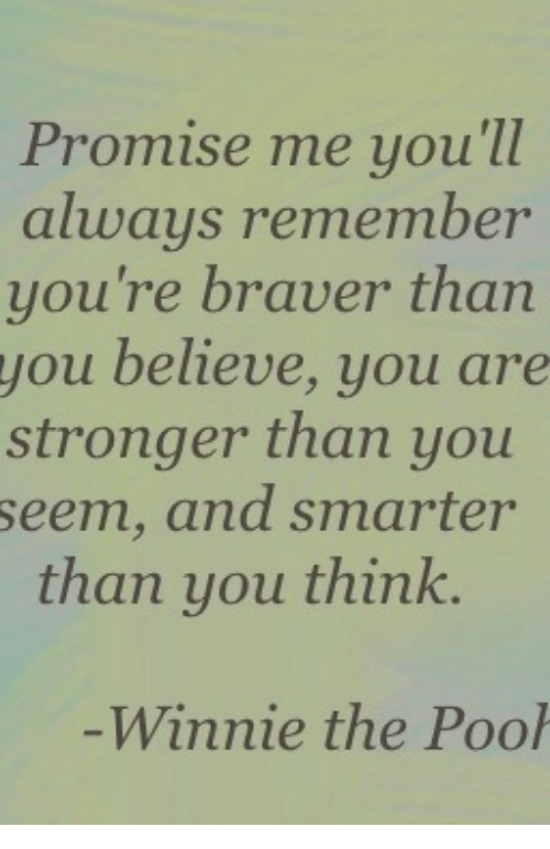 Believe, Think, and Remember: Promise me you'll  always remember  you're braver than  you believe, you are  stronger than you  seem, and smarter  than you think.  -Winnie the Poo