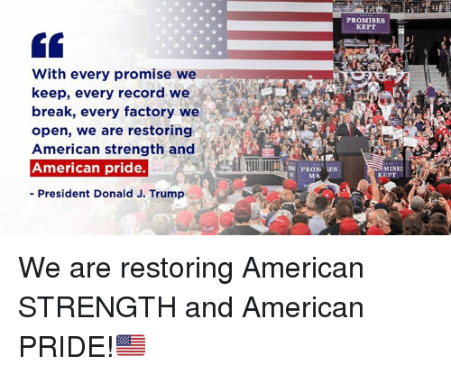American, Break, and Record: PROMISES  KEPT  With every promise we  keep, every record we  break, every factory we  open, we are restoring  American strength and  American pride.  - President Donald J. Trump  PRONG İES  MA  MISE  KEPT We are restoring American STRENGTH and American PRIDE!🇺🇸