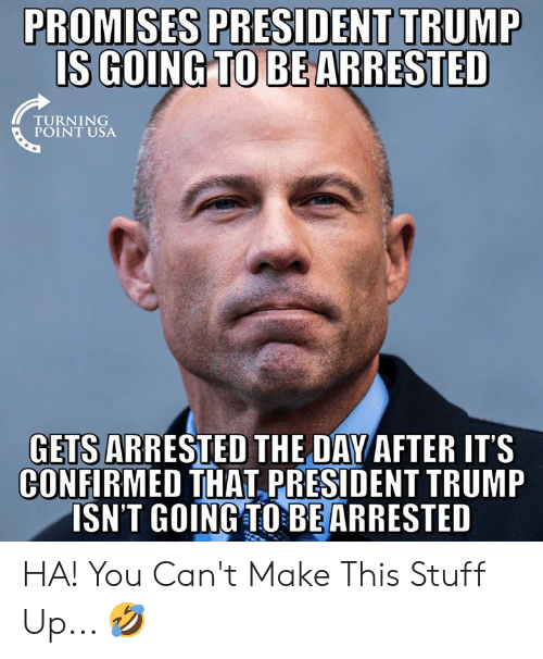 Memes, Stuff, and Trump: PROMISES PRESIDENT TRUMP  IS GOING TO BE  ARRESTED  TURNING  GETS ARRESTED THE DAY AFTER ITS  CONFIRMED THAT PRESIDENT TRUMP  ISN'T GOINGTOBEARRESTED HA! You Can't Make This Stuff Up... 🤣