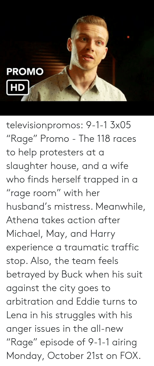 "Traumatic: PROMO  HD televisionpromos:  9-1-1 3x05 ""Rage"" Promo - The 118 races to help protesters at a slaughter house, and a wife who finds herself trapped in a ""rage room"" with her husband's mistress. Meanwhile, Athena takes action after Michael, May, and Harry experience a traumatic traffic stop. Also, the team feels betrayed by Buck when his suit against the city goes to arbitration and Eddie turns to Lena in his struggles with his anger issues in the all-new ""Rage"" episode of 9-1-1 airing Monday, October 21st on FOX."