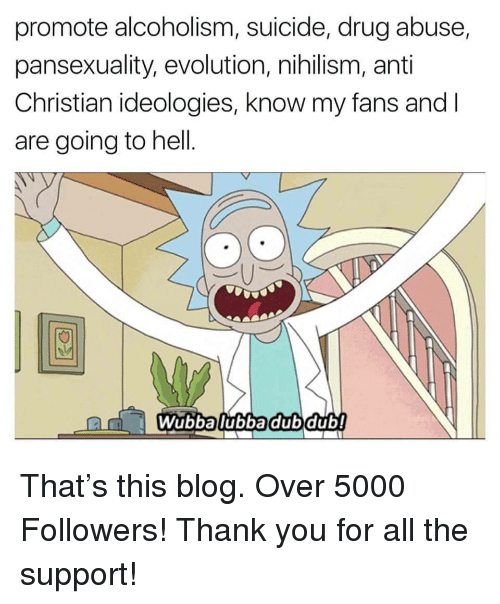 Thank You, Blog, and Evolution: promote alcoholism, suicide, drug abuse,  pansexuality, evolution, nihilism, anti  Christian ideologies, know my fans and I  are going to hell.  0  Wubbalubbadubdub! <p>That's this blog. Over 5000 Followers! Thank you for all the support!</p>