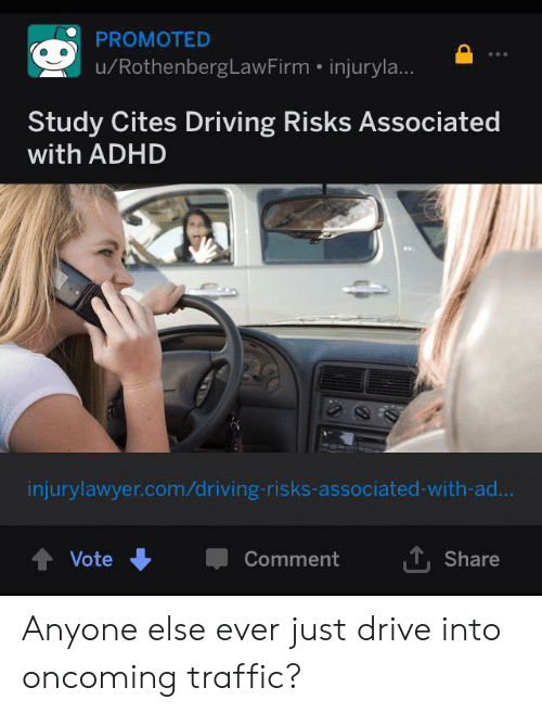 Driving, Traffic, and Adhd: PROMOTED  /RothenbergLawFirm injuryla...  Study Cites Driving Risks Associated  with ADHD  injurylawyer.com/driving-risks-associated-with-ad...  T, Share  Vote  Comment Anyone else ever just drive into oncoming traffic?
