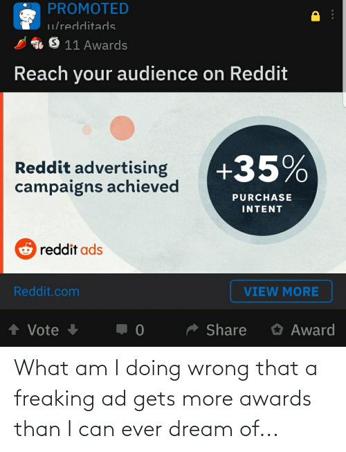 Ever Dream: PROMOTED  u/redditads  O 11 Awards  Reach your audience on Reddit  +35%  Reddit advertising  campaigns achieved  PURCHASE  INTENT  O reddit ads  Reddit.com  VIEW MORE  * Share  O Award  ↑ Vote + What am I doing wrong that a freaking ad gets more awards than I can ever dream of...