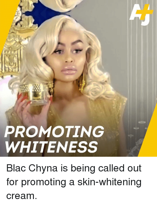 Blac Chyna, Memes, and 🤖: PROMOTING  WHITENESS Blac Chyna is being called out for promoting a skin-whitening cream.