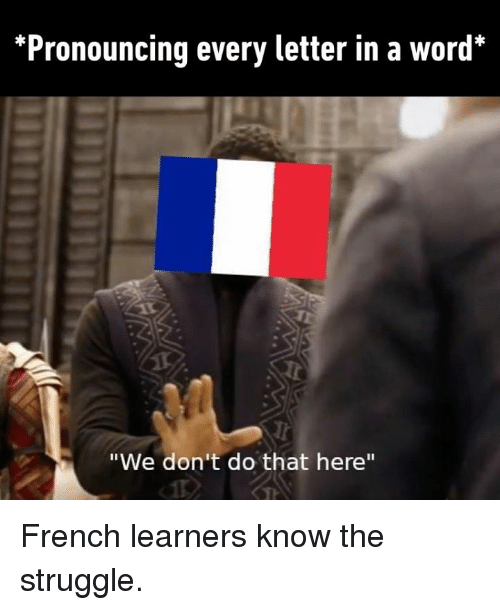 """Dank, Struggle, and Word: *Pronouncing every letter in a word*  """"We don't do that here"""" French learners know the struggle."""