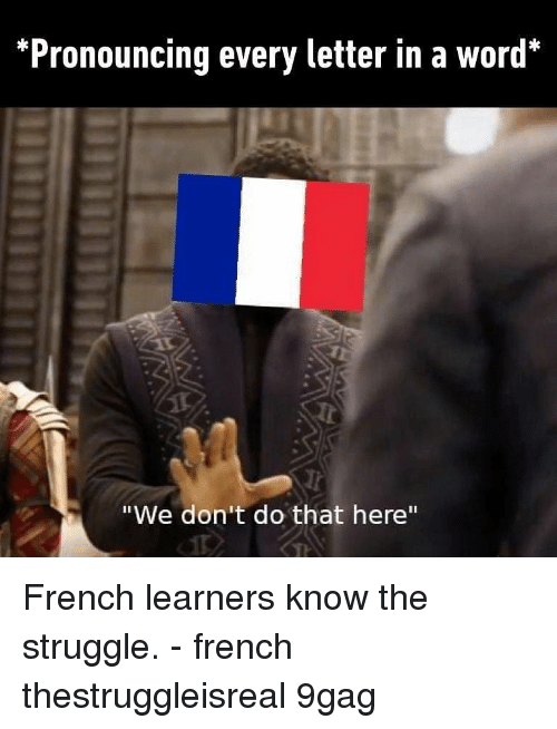 "9gag, Memes, and Struggle: *Pronouncing every letter in a word*  ""We don't do that here"" French learners know the struggle. - french thestruggleisreal 9gag"