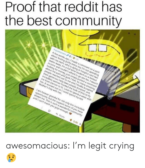 Community, Crying, and Money: Proof that reddit has  the best community  A few weeks ago, I made a comment on a post  about feeling guilty every day Tm not spending  with my mom, who is dying in hospice care two  states away. Im a fuil time student on a limited  income and couldn't afford to go see her. I wasnt  looking for money, just simply posted a comment  about the pain and gult i feel. So many amazing  out ta me and I inatly accepted  their generous help (two people donated, one  ancredible woman fronted the bulk of this) to fly  me from Denver to St Louis to spend a week with  her. It worked out so I could spend my last  Mothers Day with her.  I am forever grateful for not only this incredible  opportunity but the support some of you have  shown me. This ts such a wonderful community  and l cant thank you guys enough, ф awesomacious:  I'm legit crying 😢