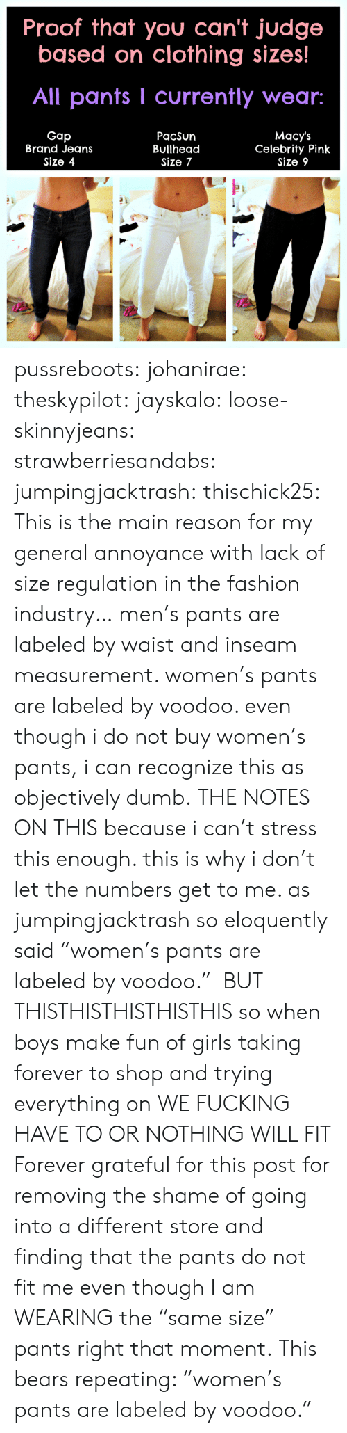 """Bailey Jay, Dumb, and Fashion: Proof that you can't judge  based on clothing sizes  All pants I currently wear:  Gap  Brand Jeans  Size 4  PacSun  Bullhead  Size 7  Macy's  Celebrity Pink  Size 9 pussreboots:  johanirae:  theskypilot:  jayskalo:  loose-skinnyjeans:  strawberriesandabs:  jumpingjacktrash:   thischick25:   This is the main reason for my general annoyance with lack of size regulation in the fashion industry…   men's pants are labeled by waist and inseam measurement. women's pants are labeled by voodoo. even though i do not buy women's pants, i can recognize this as objectively dumb.   THE NOTES ON THIS   because i can't stress this enough. this is why i don't let the numbers get to me. as jumpingjacktrash so eloquently said """"women's pants are labeled by voodoo.""""  BUT THISTHISTHISTHISTHIS  so when boys make fun of girls taking forever to shop and trying everything on WE FUCKING HAVE TO OR NOTHING WILL FIT  Forever grateful for this post for removing the shame of going into a different store and finding that the pants do not fit me even though I am WEARING the """"same size"""" pants right that moment.  This bears repeating: """"women's pants are labeled by voodoo."""""""