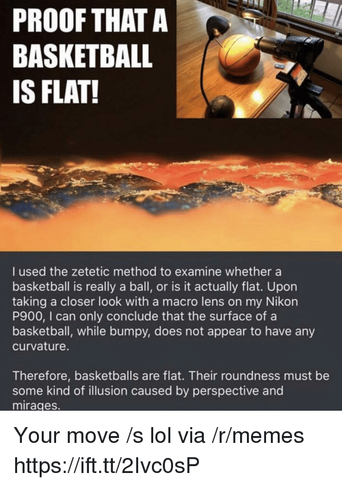 Basketball, Lol, and Memes: PROOF THATA  BASKETBALL  IS FLAT!  I used the zetetic method to examine whether a  basketball is really a ball, or is it actually flat. Upon  taking a closer look with a macro lens on my Nikon  P900, I can only conclude that the surface of a  basketball, while bumpy, does not appear to have any  curvature.  Therefore, basketballs are flat. Their roundness must be  some kind of illusion caused by perspective and  mirages. Your move /s lol via /r/memes https://ift.tt/2Ivc0sP