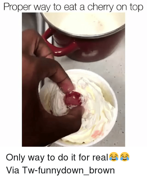 Funny, Top, and Via: Proper way to eat a cherry on top Only way to do it for real😂😂 Via Tw-funnydown_brown