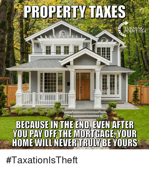 Memes, Home, and Never: PROPERTY  TAKES  POINT USA  BECAUSE INTHE END,EVEN AFTER  YOU PAY OFF THE MORTGAGE, YOUR  HOME WILL NEVER TRULY BE YOURS #TaxationIsTheft