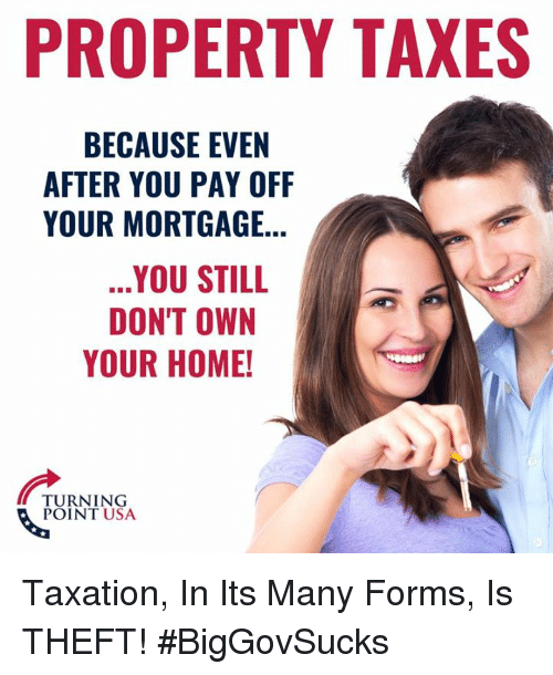 Memes, Taxes, and Home: PROPERTY TAXES  BECAUSE EVEN  AFTER YOU PAY OFF  YOUR MORTGAGE..  .YOU STILL  DON'T OWN  YOUR HOME!  TURNING  POINT USA Taxation, In Its Many Forms, Is THEFT! #BigGovSucks