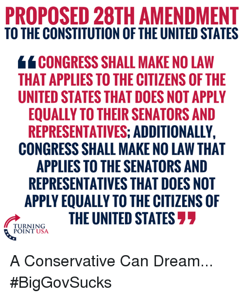 Memes, Constitution, and United: PROPOSED 28TH AMENDMENT  TO THE CONSTITUTION OF THE UNITED STATES  4 CONGRESS SHALL MAKE NO LAW  THAT APPLIES TO THE CITIZENS OF THE  UNITED STATES THAT DOES NOT APPLY  EQUALLY TO THEIR SENATORS AND  REPRESENTATIVES: ADDITIONALLY,  CONGRESS SHALL MAKE NO LAW THAT  APPLIES TO THE SENATORS AND  REPRESENTATIVES THAT DOES NOT  APPLY EQUALLY TO THE CITIZENS OF  THE UNITED STATES  TURNING  POINT USA A Conservative Can Dream... #BigGovSucks