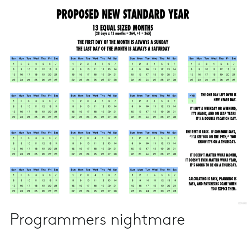 "Day Of The: PROPOSED NEW STANDARD YEAR  13 EQUAL SIZED MONTHS  (28 days x 13 months = 364, +1 = 365)  THE FIRST DAY OF THE MONTH IS ALWAYS A SUNDAY  THE LAST DAY OF THE MONTH IS ALWAYS A SATURDAY  Sun Mon Tue Wed Thu Fri Sat  Sun Mon Tue Wed Thu Fri Sat  Sun Mon Tue Wed Thu Fri Sat  Sun Mon Tue Wed Thu Fri Sat  2 3 4 5 6 7  89  4 5 67  1 23  8 9  4  5 6 7  1 2 3 4 5 6 7  2  3  1  1  9 10  10  11  12  13 14  10  11  12  13 14  8  12 13  14  8  10  11  12  13  14  11  15 16  20 21  17  18  19  15  16  17  18  19 20 21  15  16  17  18  19  20  21  15  16  17  18  19  20 21  26  22  23  24  25  26  27  28  22  23  24  25  27  28  22  23  24  25  26  22  23  24  25  26  27 28  27 28  THE ONE DAY LEFT OVER IS  Sun Mon Tue Wed Thu Fri Sat  Sun Mon Tue Wed Thu Fri Sat  Sun Mon Tue Wed Thu Fri Sat  NYD  2 34  89  5 6 7  1 2  1 23  4 5 6 7  NEW YEARS DAY.  5 6 7  1  4  1  10  11  12 13  14  8  9  10  11  12 13  14  8  10  11  12  13 14  IT ISN'T A WEEKDAY OR WEEKEND,  IT'S MAGIC, AND ON LEAP YEARS  IT'S A DOUBLE VACATION DAY  15  16  17  18  19  20  21  15  17  18  19 20 21  15  16  17  18  19  20 21  22  23  24  25  26 27 28  22  23  24  25  26  27 28  22  23  24  25  26  27 28  THE REST IS EASY. IF SOMEONE SAYS,  ""I'LL SEE YOU ON THE 19TH,"" YOU  KNOW IT'S ON A THURSDAY.  Sun Mon Tue Wed Thu Fri Sat  Sun Mon Tue Wed Thu Fri Sat  Sun Mon Tue Wed Thu Fri Sat  2 3  8 9  2 S  89 10  6 7  1  4  5  2  3  4  5 6 7  1  4  5 67  1  89 10  10  11  12 13  14  11  12 13 14  12  13  14  11  19 20 21  15  16  17  18  19  20 21  15  16  17  18  15  16  17  18  19  20 21  22  23  24  25  26 27 28  22  23  24  25  26  27  28  22  23  24  25  26  27  28  IT DOESN'T MATTER WHAT MONTH,  IT DOESN'T EVEN MATTER WHAT YEAR,  IT'S GOING TO BE ON A THURSDAY.  Sun Mon Tue Wed Thu Fri Sat  Sun Mon Tue Wed Thu Fri Sat  Sun Mon Tue Wed Thu Fri Sat  5 6 7  2  3  4  2  3  6 7  2  3  5  6  1  1  4  5  1  4  7  89 10  89 10  CALCULATING IS EASY, PLANNING IS  EASY, AND PAYCHECKS COME WHEN  YOU EXPECT THEM.  8 9 10  12  13 14  11  13 14  11  12 13 14  11  12  20 21  15  16  17  18  19  15  16  17  18  19 20 21  15  16  17  18  19  20 21  22  23  24  25  26  27 28  22  23  24  25  26  27 28  22  23  24  25  26  27 28  XERHINO Programmers nightmare"