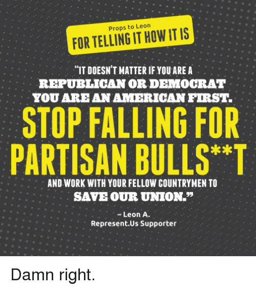 """Memes, Bulls, and 🤖: Props to Leon  IS  FORTELLING IT HOW IT """"IT DOESN'T MATTER IF YOU ARE A  REPUBLICAN OR DEMOCRAT  TOU ARE AN AMERICAN FIRST.  STOP FALLING FOR  PARTISAN BULLS T  AND WORK WITH YOUR FELLOW COUNTRYMEN TO  SAVE OUR UNION.""""  Leon A.  Represent US Supporter Damn right."""