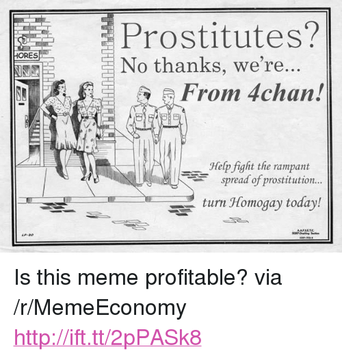 """Rampant: Prostitutes?  HORES  No thanks, we're..  From 4chan!  Help fight the rampant  spread of prostitution..  turn Homogay today! <p>Is this meme profitable? via /r/MemeEconomy <a href=""""http://ift.tt/2pPASk8"""">http://ift.tt/2pPASk8</a></p>"""