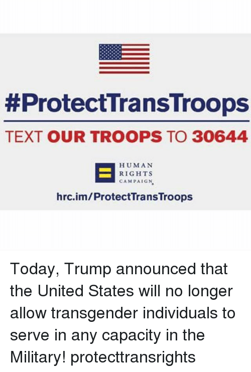 Memes, Transgender, and Text:  # Protec TransTroops  TEXT OUR TROOPS TO 30644  HUMAN  RIGHTS  CAMPAIGN  hrc.im/ProtectTransTroops Today, Trump announced that the United States will no longer allow transgender individuals to serve in any capacity in the Military! protecttransrights