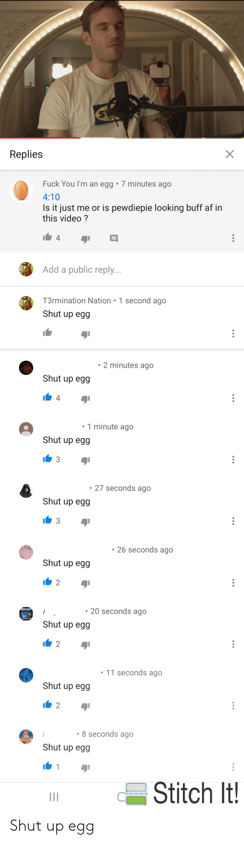 Af, Fuck You, and Shut Up: PROTECT T  X  Replies  Fuck You I'm an egg 7 minutes ago  4:10  Is it just me or is pewdiepie looking buff af in  this video?  4  Add a public reply...  T3rmination Nation 1 second ago  Shut up egg  2 minutes ago  Shut up egg  4  1 minute ago  Shut up egg  3  27 seconds ago  Shut up egg  3  26 seconds ago  Shut up egg  2  20 seconds ago  NGELILLU  Shut up egg  2  11 seconds ago  Shut up egg  8 seconds ago  Shut up egg  Stitch It! Shut up egg