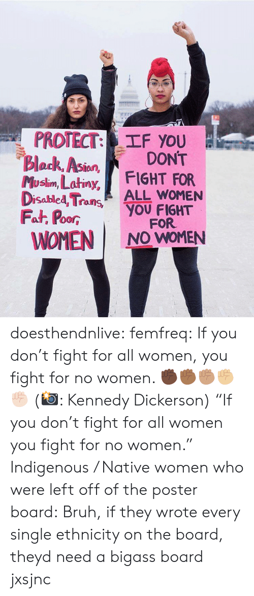 "indigenous: PROTECT: TF you  Block, Asion  Musim, Latiny, FIGHT FOR  DONT  lan  Disabled TraALL WOMEN  Fat, PoorYOU FIGHT  WOMEN I NO WOMEN  00R  FOR doesthendnlive: femfreq: If you don't fight for all women, you fight for no women. ✊🏿✊🏾✊🏽✊🏼✊🏻 (📸: Kennedy Dickerson) ""If you don't fight for all women you fight for no women."" Indigenous / Native women who were left off of the poster board:   Bruh, if they wrote every single ethnicity on the board, theyd need a bigass board jxsjnc"