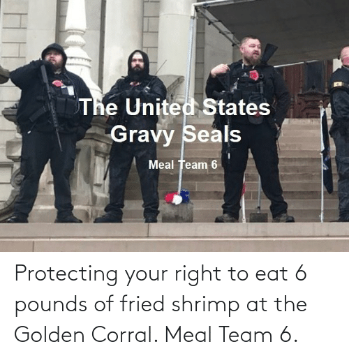 Golden: Protecting your right to eat 6 pounds of fried shrimp at the Golden Corral. Meal Team 6.