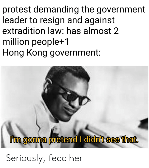 Protest, Hong Kong, and Dank Memes: protest demanding the government  leader to resign and against  extradition law: has almost 2  million people+1  Hong Kong government:  I'm gonna pretend I didnit see that. Seriously, fecc her
