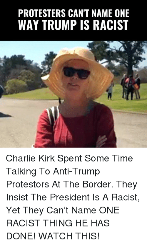 Charlie, Memes, and Time: PROTESTERS CAN'T NAME ONE  WAY TRUMP IS RACIST Charlie Kirk Spent Some Time Talking To Anti-Trump Protestors At The Border. They Insist The President Is A Racist, Yet They Can't Name ONE RACIST THING HE HAS DONE!   WATCH THIS!