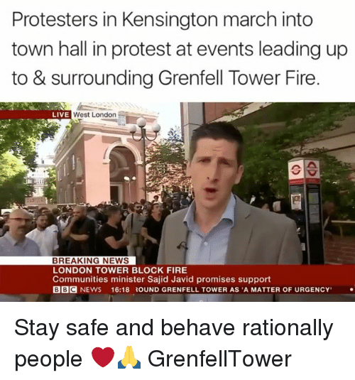 """Fire, Memes, and News: Protesters in Kensington march into  town hall in protest at events leading up  to & surrounding Grenfell Tower Fire  West London  LIVE  BREAKING NEWS  LONDON TOWER BLOCK FIRE  Communities minister Sajid Javid promises support  BBC NEWS  16:18 ROUND GRENFELL TOWER AS """"A MATTER OF URGENCY Stay safe and behave rationally people ❤️🙏 GrenfellTower"""